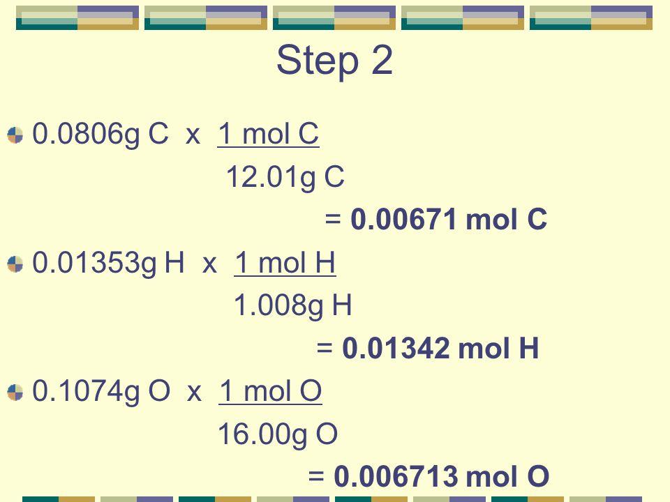 Step 2 0.0806g C x 1 mol C 12.01g C = 0.00671 mol C 0.01353g H x 1 mol H 1.008g H = 0.01342 mol H 0.1074g O x 1 mol O 16.00g O = 0.006713 mol O