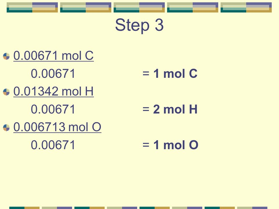 Step 3 0.00671 mol C 0.00671= 1 mol C 0.01342 mol H 0.00671= 2 mol H 0.006713 mol O 0.00671= 1 mol O