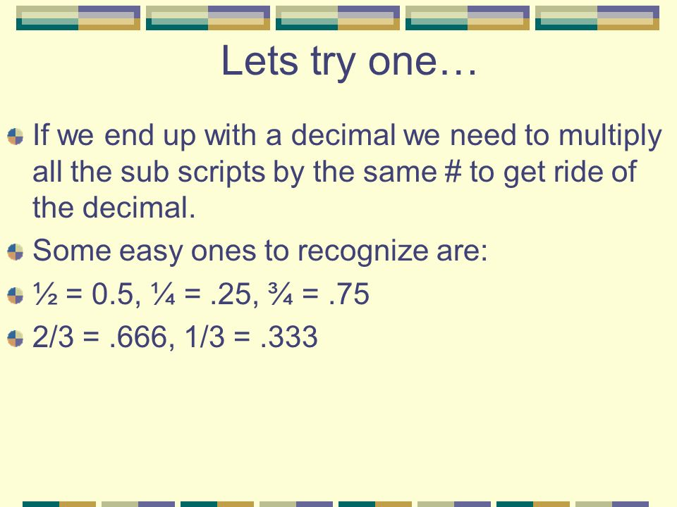 Lets try one… If we end up with a decimal we need to multiply all the sub scripts by the same # to get ride of the decimal.