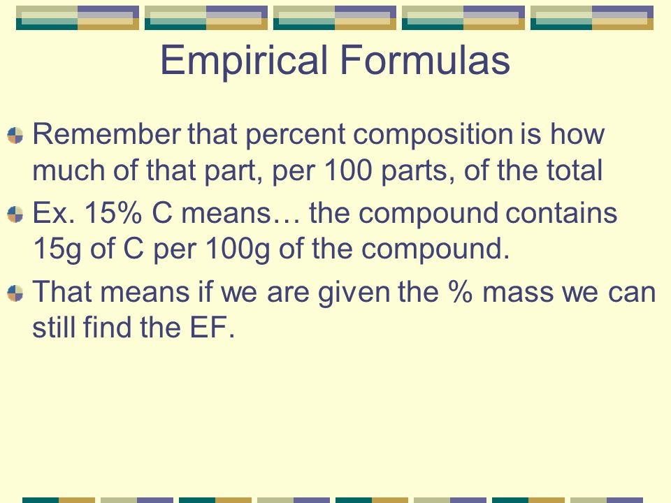 Empirical Formulas Remember that percent composition is how much of that part, per 100 parts, of the total Ex.