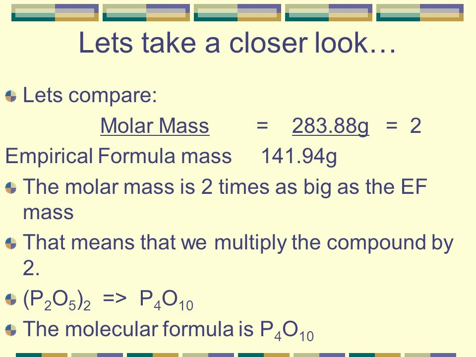 Lets take a closer look… Lets compare: Molar Mass = 283.88g = 2 Empirical Formula mass 141.94g The molar mass is 2 times as big as the EF mass That means that we multiply the compound by 2.