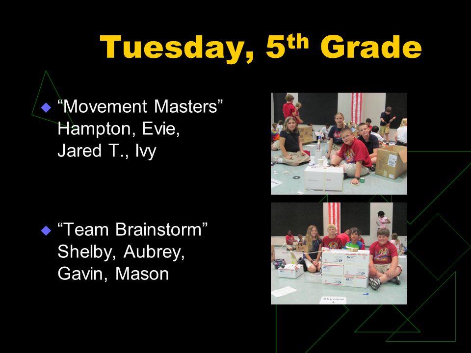 Tuesday, 5 th Grade Movement Masters Hampton, Evie, Jared T., Ivy Team Brainstorm Shelby, Aubrey, Gavin, Mason