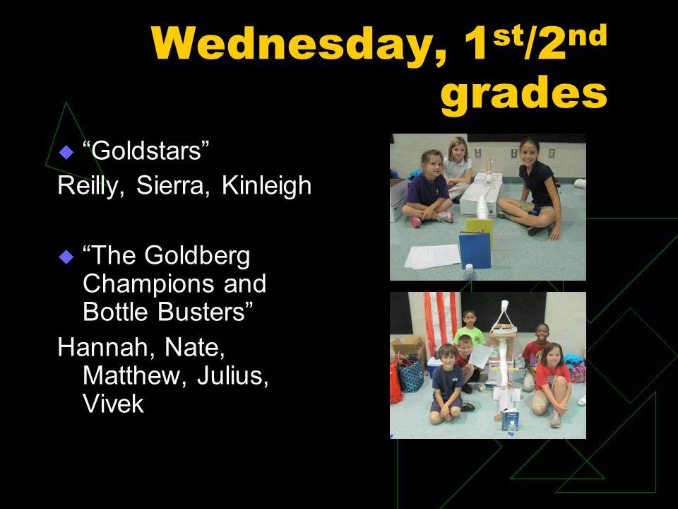 Wednesday, 1 st /2 nd grades Goldstars Reilly, Sierra, Kinleigh The Goldberg Champions and Bottle Busters Hannah, Nate, Matthew, Julius, Vivek
