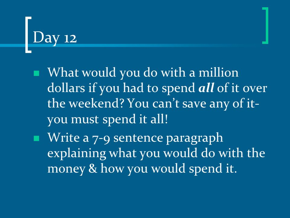 Day 12 What would you do with a million dollars if you had to spend all of it over the weekend? You cant save any of it- you must spend it all! Write