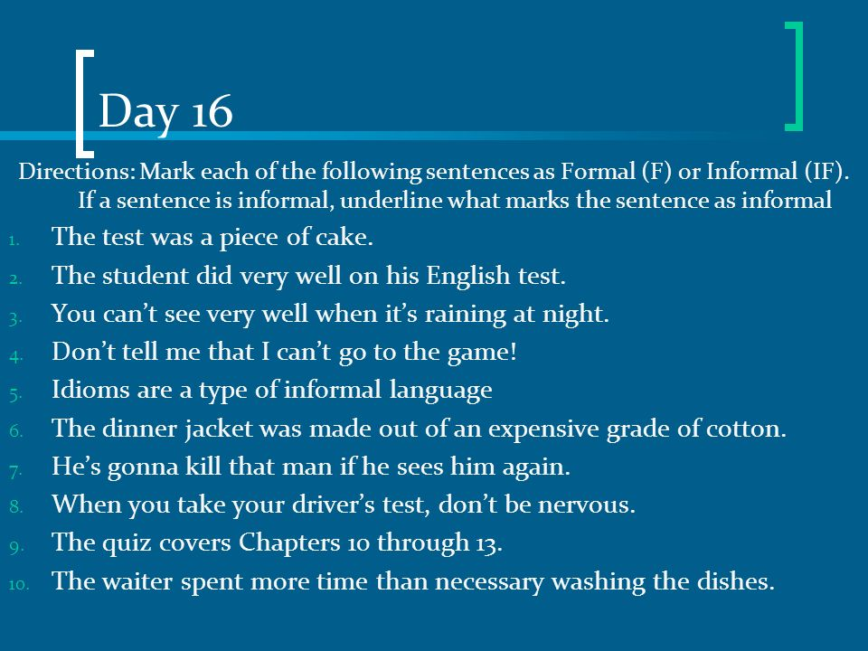 Day 16 Directions: Mark each of the following sentences as Formal (F) or Informal (IF). If a sentence is informal, underline what marks the sentence a