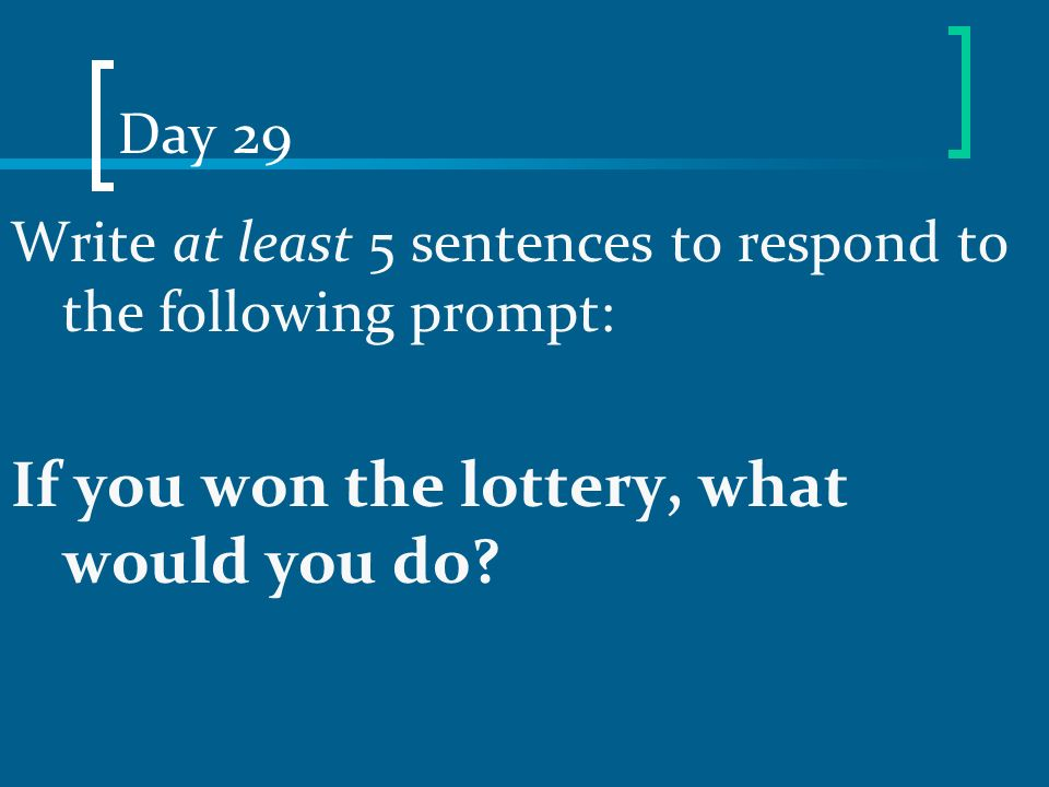 Day 29 Write at least 5 sentences to respond to the following prompt: If you won the lottery, what would you do?