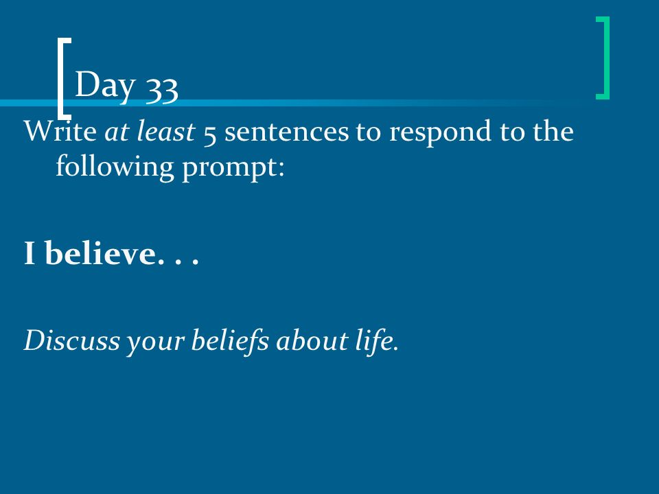 Day 33 Write at least 5 sentences to respond to the following prompt: I believe... Discuss your beliefs about life.