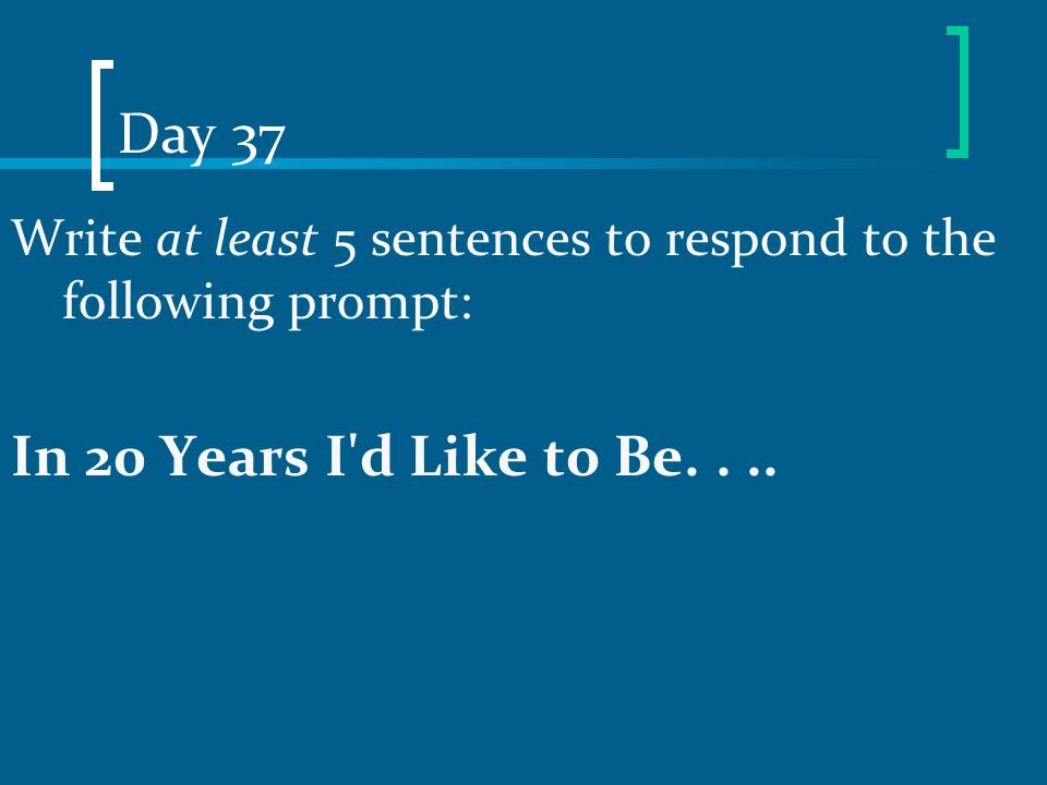 Day 37 Write at least 5 sentences to respond to the following prompt: In 20 Years I'd Like to Be....