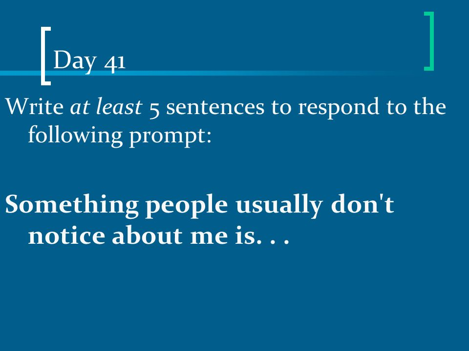 Day 41 Write at least 5 sentences to respond to the following prompt: Something people usually don't notice about me is...