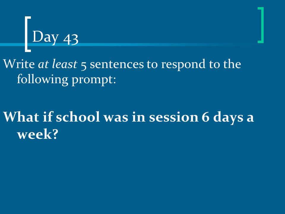 Day 43 Write at least 5 sentences to respond to the following prompt: What if school was in session 6 days a week?
