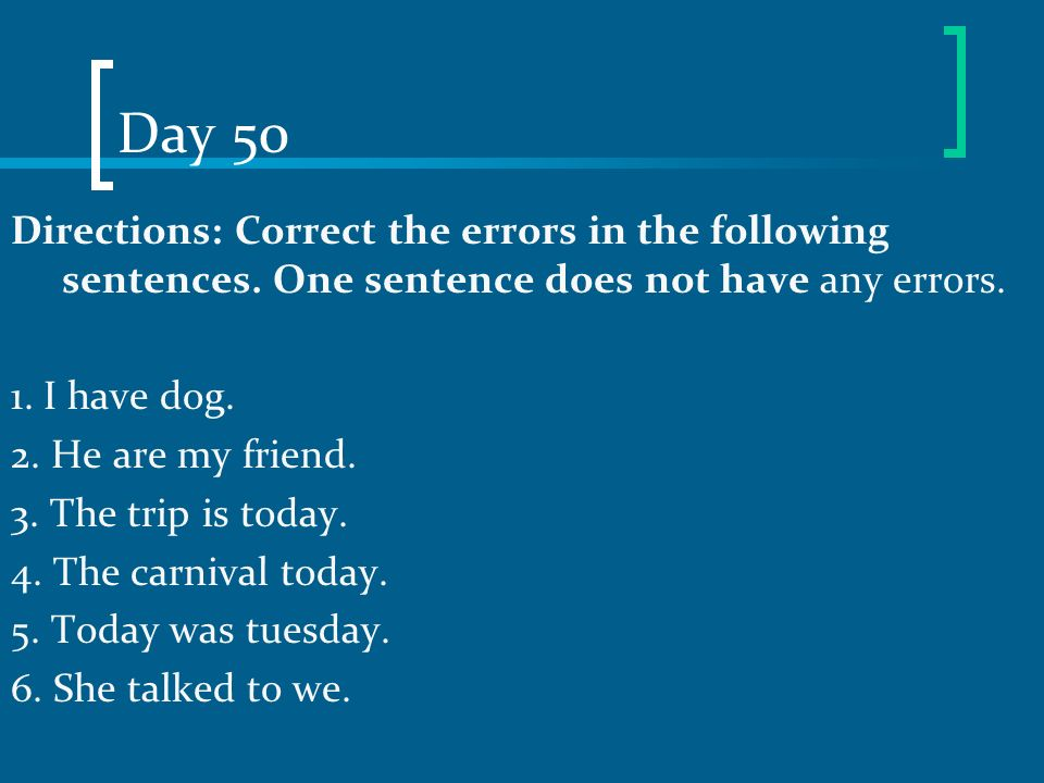 Day 50 Directions: Correct the errors in the following sentences. One sentence does not have any errors. 1. I have dog. 2. He are my friend. 3. The tr