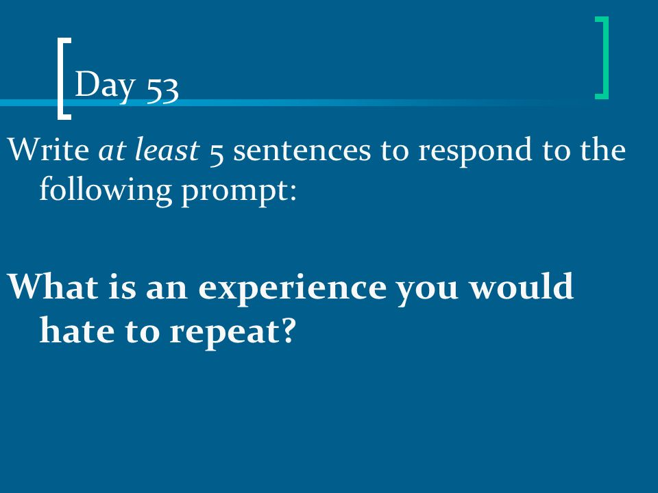 Day 53 Write at least 5 sentences to respond to the following prompt: What is an experience you would hate to repeat?