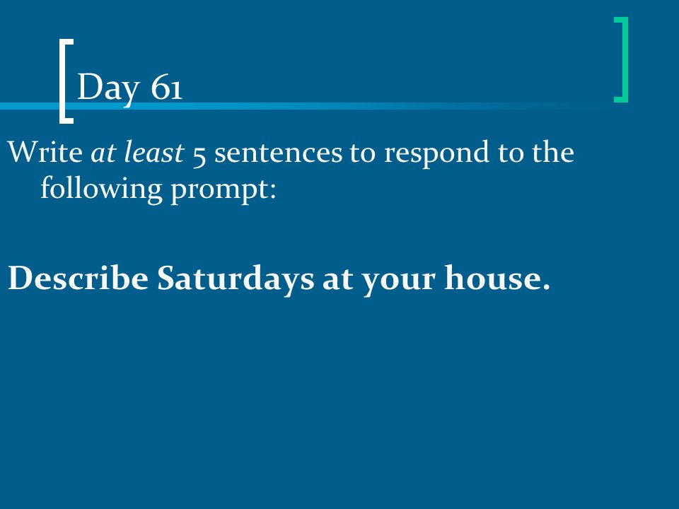 Day 61 Write at least 5 sentences to respond to the following prompt: Describe Saturdays at your house.