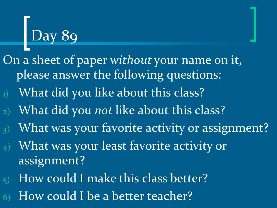 Day 89 On a sheet of paper without your name on it, please answer the following questions: 1) What did you like about this class? 2) What did you not