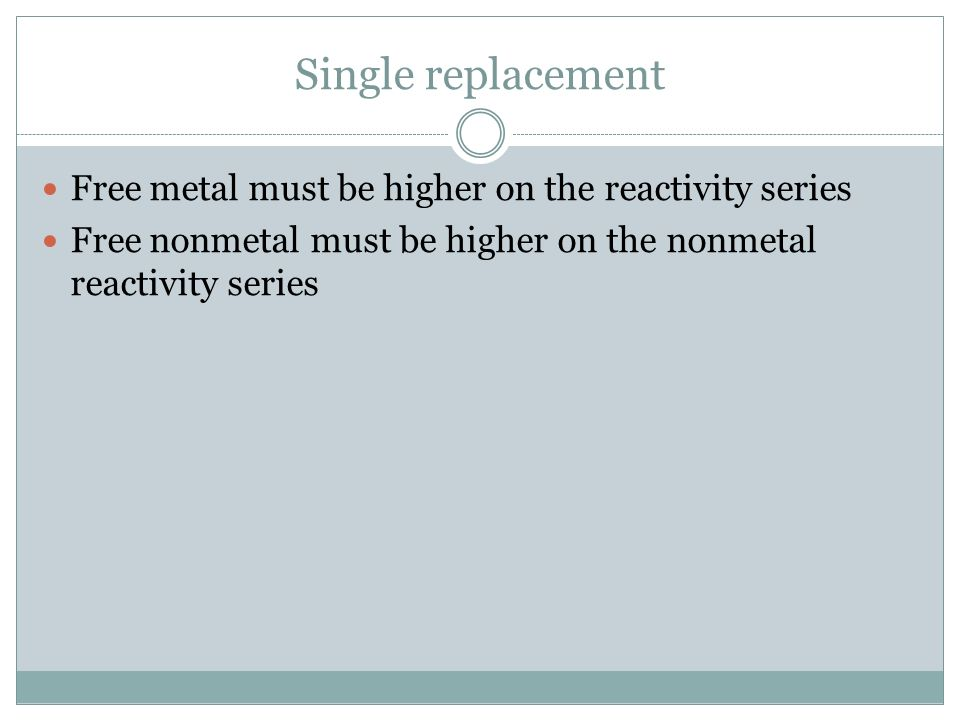 Single replacement Free metal must be higher on the reactivity series Free nonmetal must be higher on the nonmetal reactivity series