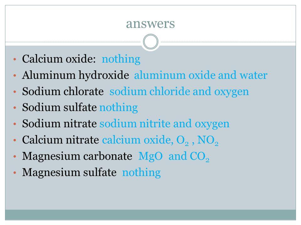 answers Calcium oxide: nothing Aluminum hydroxide aluminum oxide and water Sodium chlorate sodium chloride and oxygen Sodium sulfate nothing Sodium ni