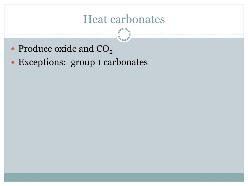 Heat carbonates Produce oxide and CO 2 Exceptions: group 1 carbonates