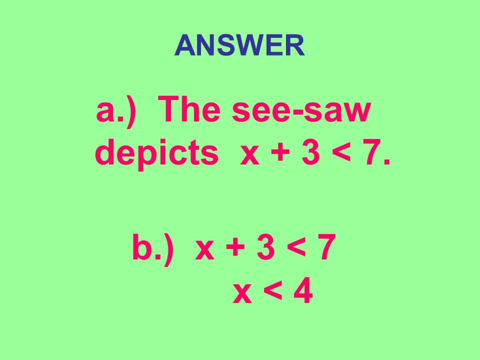 ANSWER a.) The see-saw depicts x + 3 < 7. b.) x + 3 < 7 x < 4