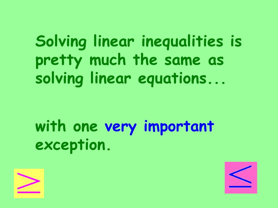 Solving linear inequalities is pretty much the same as solving linear equations...