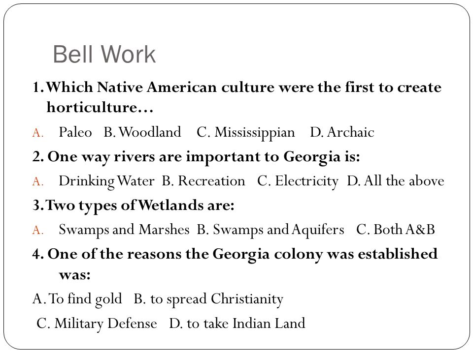 Bell Work 1. Which Native American culture were the first to create horticulture… A. Paleo B. Woodland C. Mississippian D. Archaic 2. One way rivers a