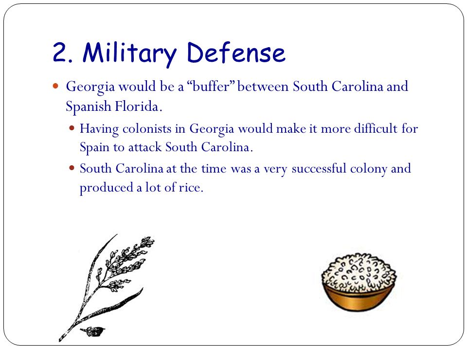 2. Military Defense Georgia would be a buffer between South Carolina and Spanish Florida. Having colonists in Georgia would make it more difficult for