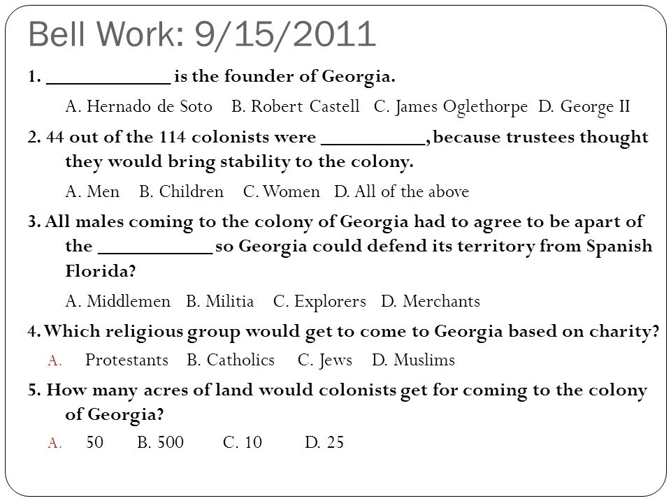 Bell Work: 9/15/2011 1. ____________ is the founder of Georgia. A. Hernado de Soto B. Robert Castell C. James Oglethorpe D. George II 2. 44 out of the