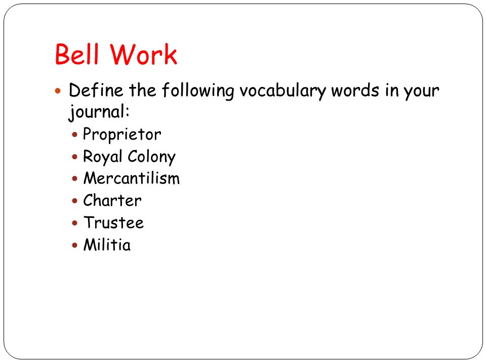 Bell Work Define the following vocabulary words in your journal: Proprietor Royal Colony Mercantilism Charter Trustee Militia