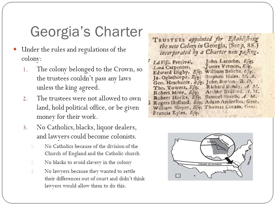 Georgias Charter Under the rules and regulations of the colony: 1. The colony belonged to the Crown, so the trustees couldnt pass any laws unless the