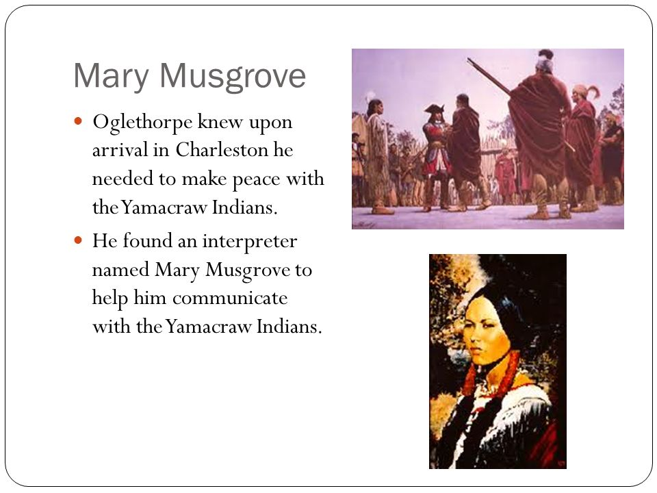 Mary Musgrove Oglethorpe knew upon arrival in Charleston he needed to make peace with the Yamacraw Indians. He found an interpreter named Mary Musgrov