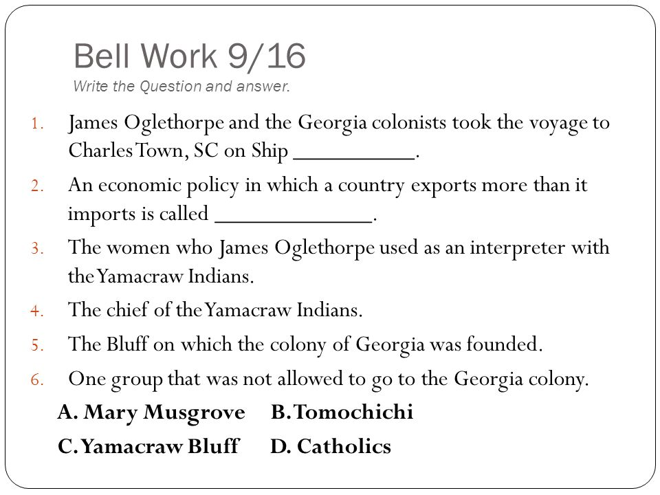 Bell Work 9/16 Write the Question and answer. 1. James Oglethorpe and the Georgia colonists took the voyage to Charles Town, SC on Ship __________. 2.