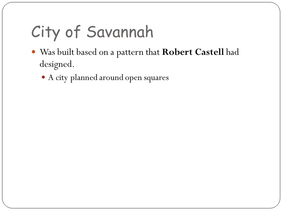 City of Savannah Was built based on a pattern that Robert Castell had designed. A city planned around open squares