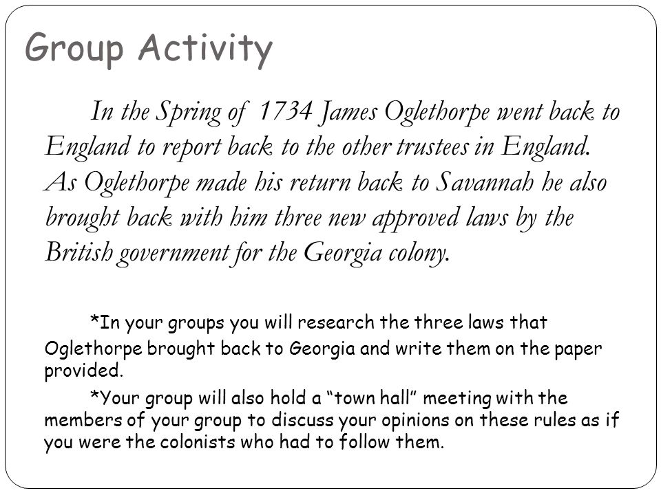 Group Activity In the Spring of 1734 James Oglethorpe went back to England to report back to the other trustees in England. As Oglethorpe made his ret