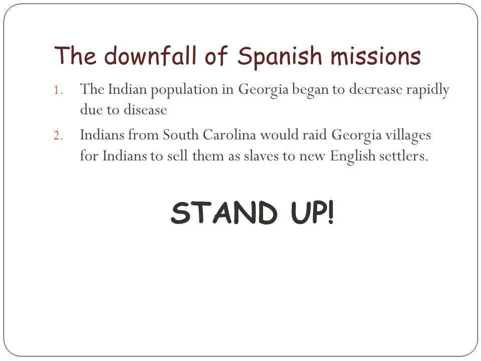 The downfall of Spanish missions 1. The Indian population in Georgia began to decrease rapidly due to disease 2. Indians from South Carolina would rai