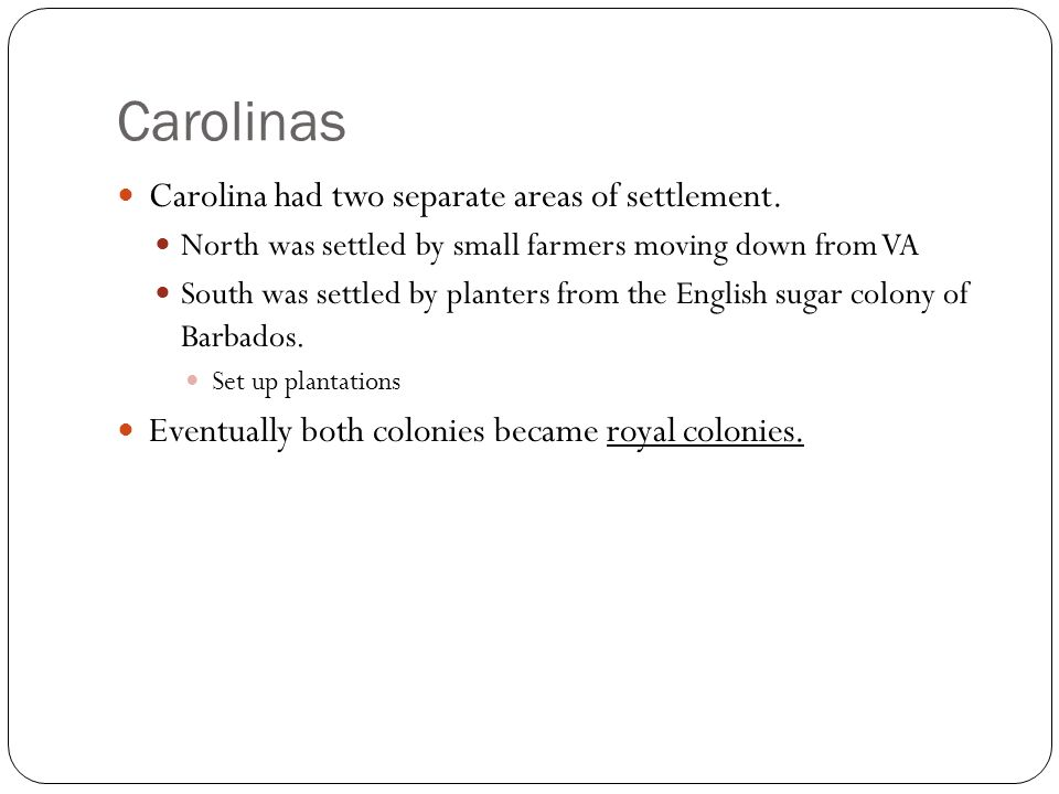Carolinas Carolina had two separate areas of settlement. North was settled by small farmers moving down from VA South was settled by planters from the