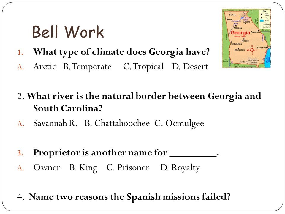 Bell Work 1. What type of climate does Georgia have? A. Arctic B. Temperate C. Tropical D. Desert 2. What river is the natural border between Georgia