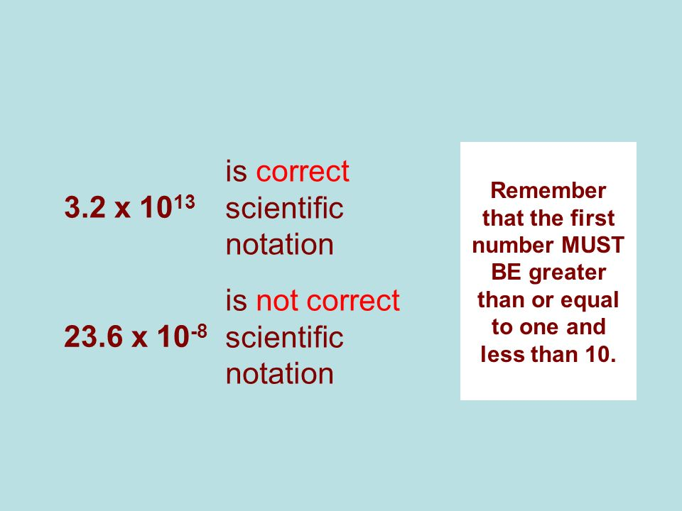 3.2 x 10 13 is correct scientific notation Remember that the first number MUST BE greater than or equal to one and less than 10. 23.6 x 10 -8 is not c