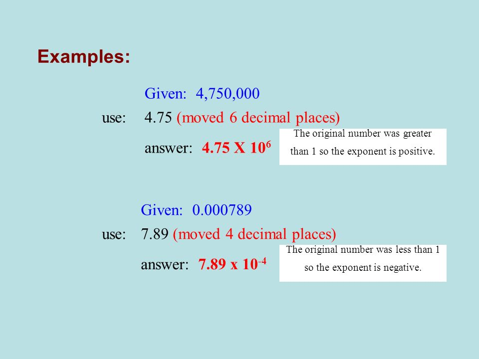 Examples: Given: 4,750,000 use:4.75 (moved 6 decimal places) answer: 4.75 X 10 6 The original number was greater than 1 so the exponent is positive. G