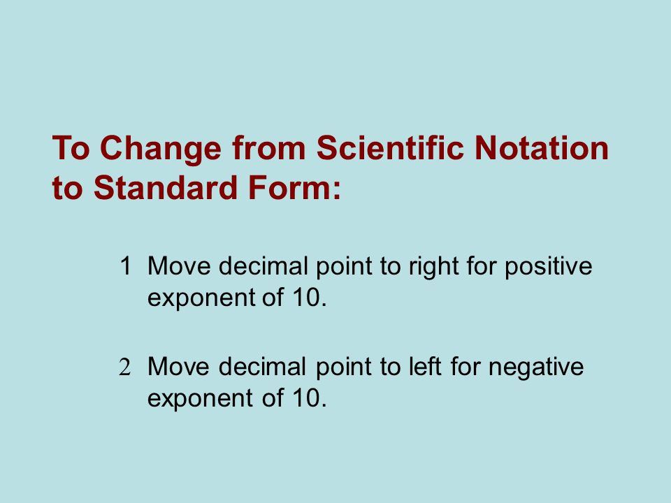 To Change from Scientific Notation to Standard Form: 1 Move decimal point to right for positive exponent of 10. 2 Move decimal point to left for negat