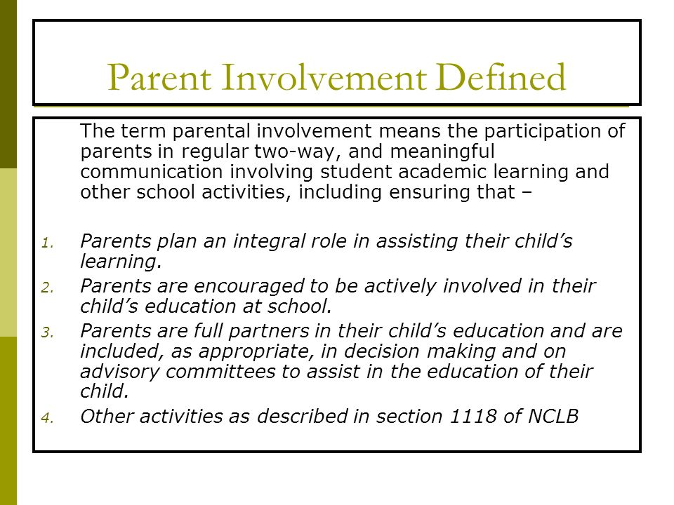 Parent Involvement Defined The term parental involvement means the participation of parents in regular two-way, and meaningful communication involving student academic learning and other school activities, including ensuring that – 1.