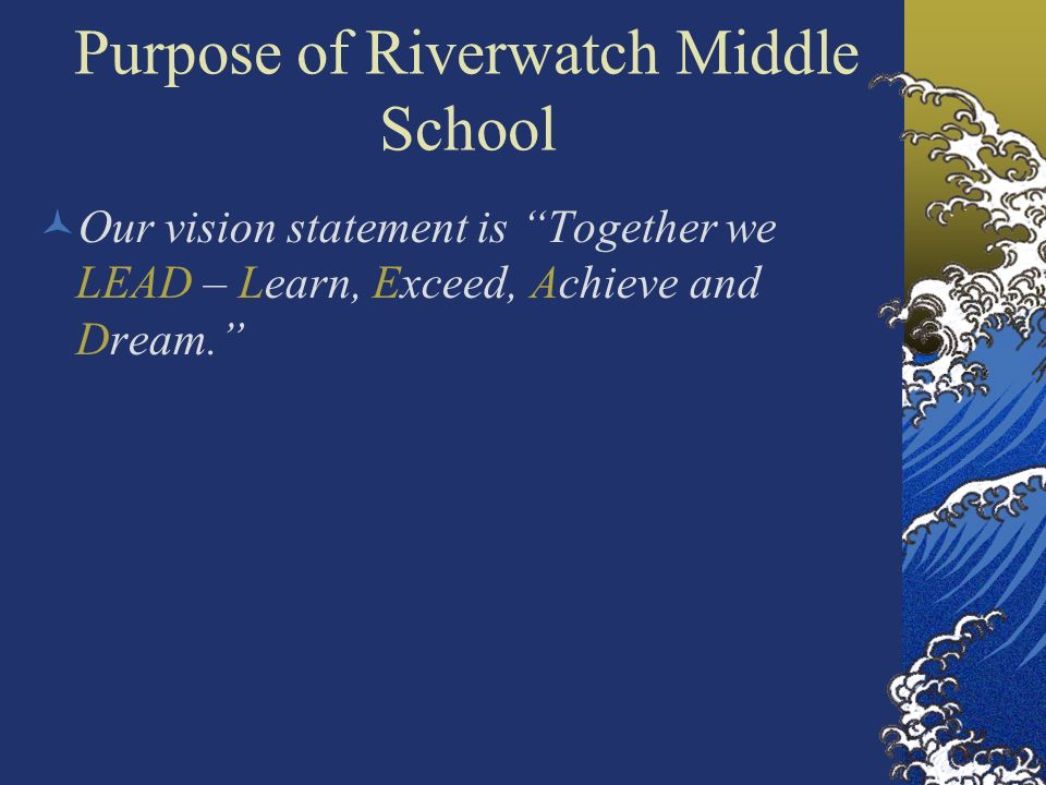 Purpose of Riverwatch Middle School Our vision statement is Together we LEAD – Learn, Exceed, Achieve and Dream.