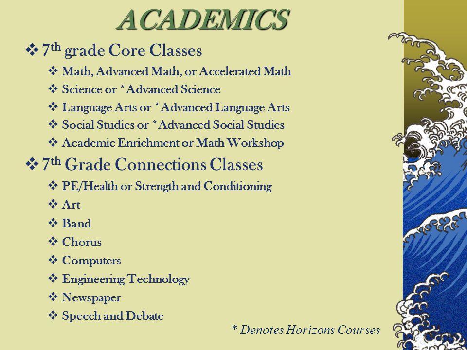 ACADEMICS 7 th grade Core Classes Math, Advanced Math, or Accelerated Math Science or *Advanced Science Language Arts or *Advanced Language Arts Socia