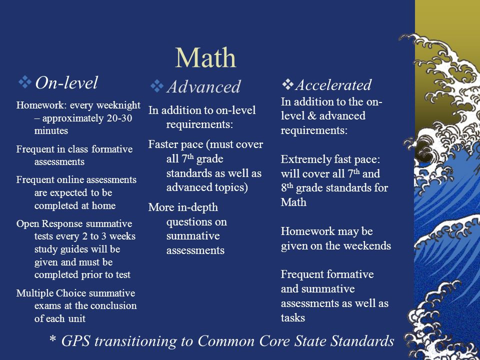 Science On-level Homework: every night review concepts approximately 10-15 minutes: Add 5-10 minutes if there is written assignment Frequent in class formative assessments Frequent online assessments are expected to be completed honestly at home Multiple Choice summative exams at the conclusion of each unit Completion of Scientific Method written projects Advanced Faster pace (must cover all 7 th grade standards as well as advanced topics) More in-depth questions on summative assessments Homework: every weeknight – approximately 20-30 minutes Frequent in class formative assessments Homework may be given on the weekends Frequent formative and summative assessments as well as tasks Completion of Scientific Method written project