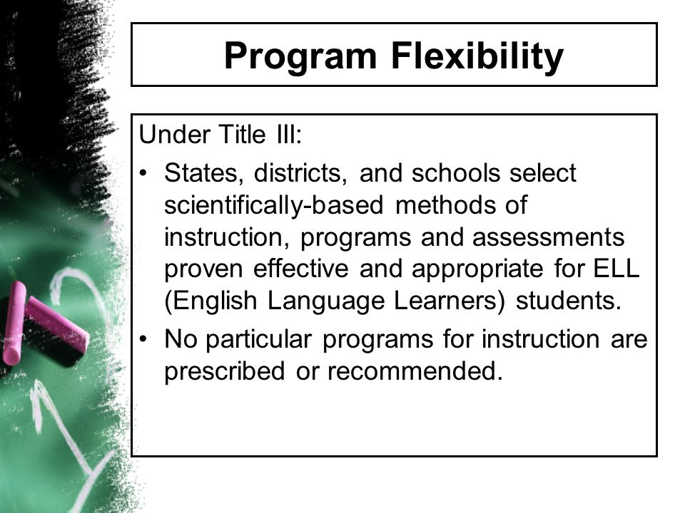 Program Flexibility Under Title III: States, districts, and schools select scientifically-based methods of instruction, programs and assessments prove