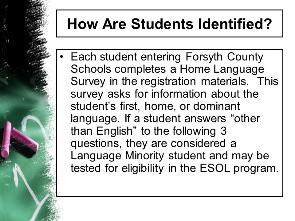 How Are Students Identified? Each student entering Forsyth County Schools completes a Home Language Survey in the registration materials. This survey