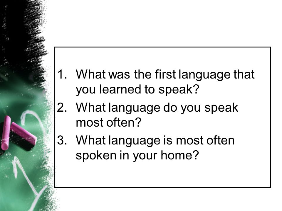 1.What was the first language that you learned to speak? 2.What language do you speak most often? 3.What language is most often spoken in your home?