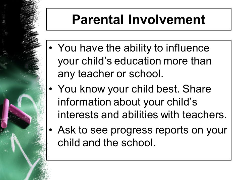 Parental Involvement You have the ability to influence your childs education more than any teacher or school. You know your child best. Share informat