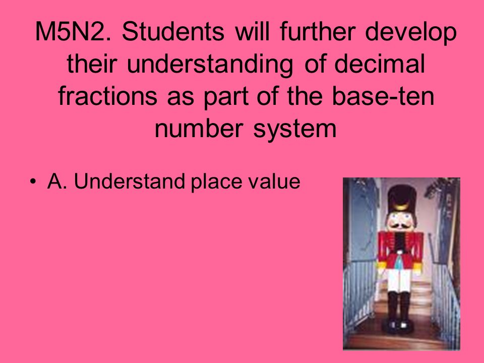 M5N2. Students will further develop their understanding of decimal fractions as part of the base-ten number system A. Understand place value