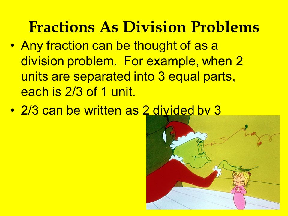 Fractions As Division Problems Any fraction can be thought of as a division problem. For example, when 2 units are separated into 3 equal parts, each