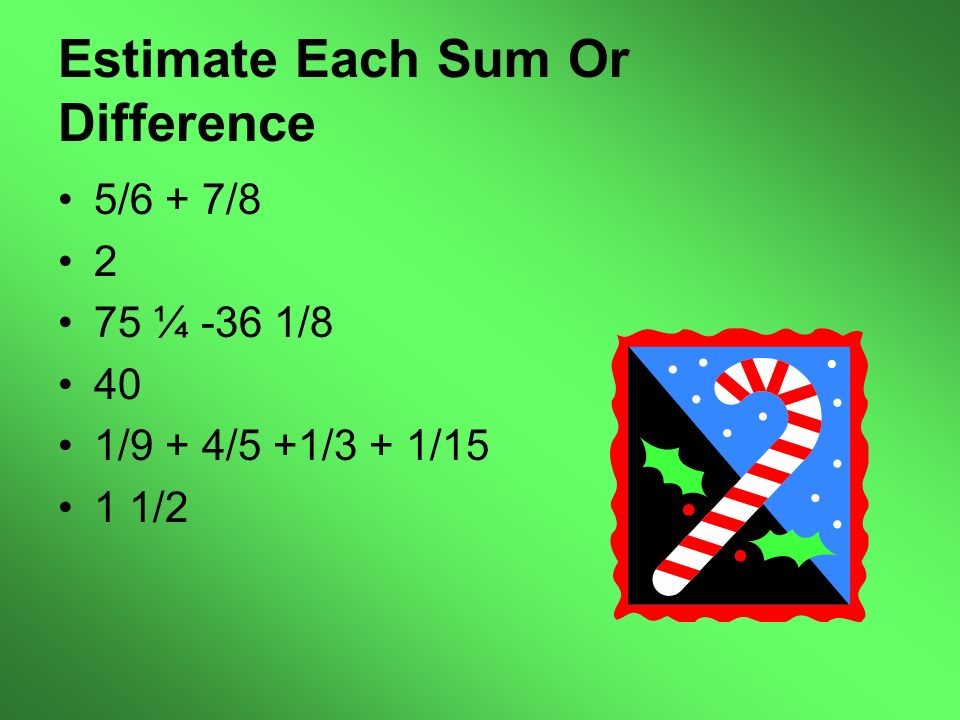 Estimate Each Sum Or Difference 5/6 + 7/8 2 75 ¼ -36 1/8 40 1/9 + 4/5 +1/3 + 1/15 1 1/2