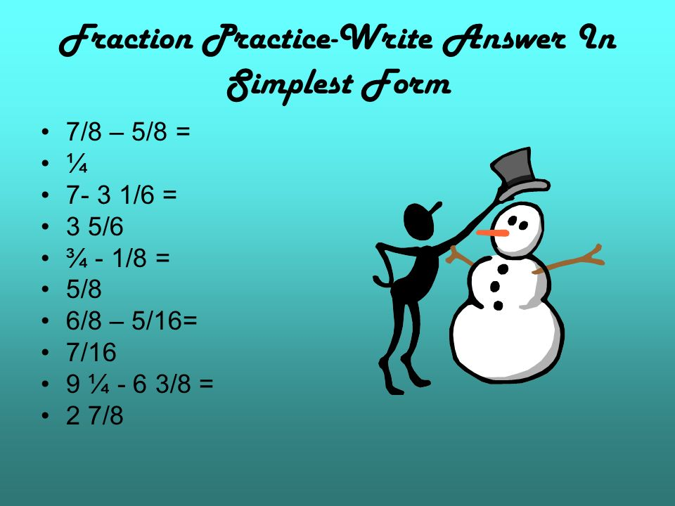 Fraction Practice-Write Answer In Simplest Form 7/8 – 5/8 = ¼ 7- 3 1/6 = 3 5/6 ¾ - 1/8 = 5/8 6/8 – 5/16= 7/16 9 ¼ - 6 3/8 = 2 7/8